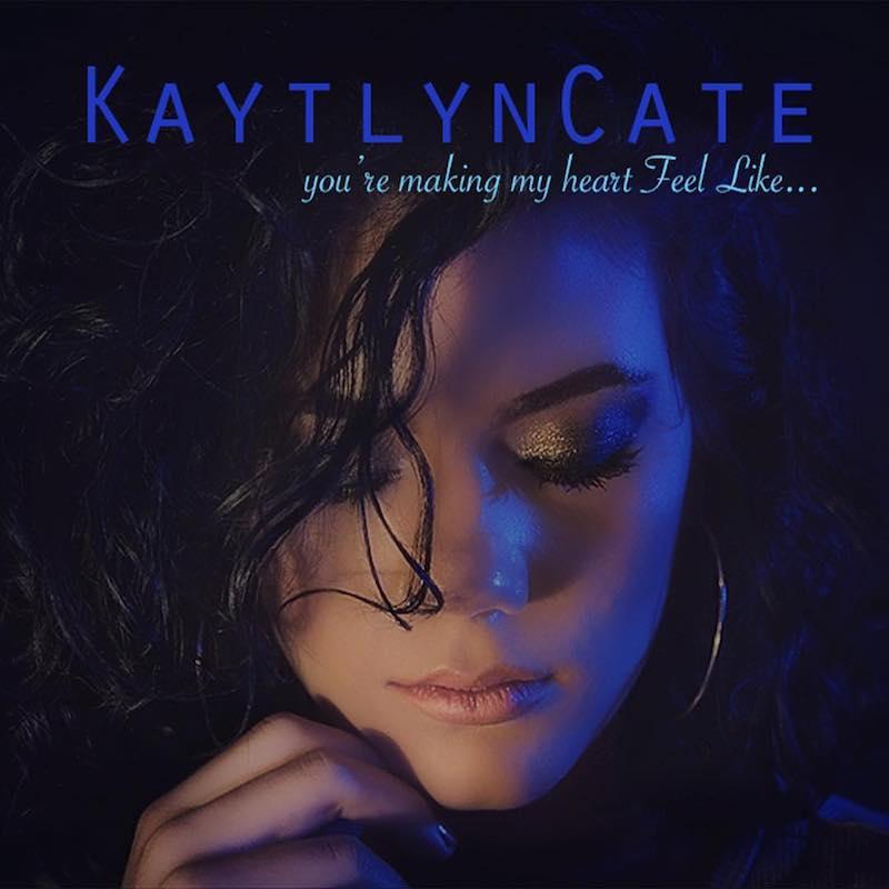 """Kaytlyn Cate - """"You're Making My Heart Feel Like"""""""